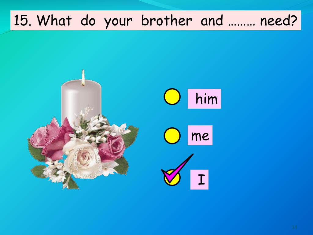 15. What  do  your  brother  and ……… need?