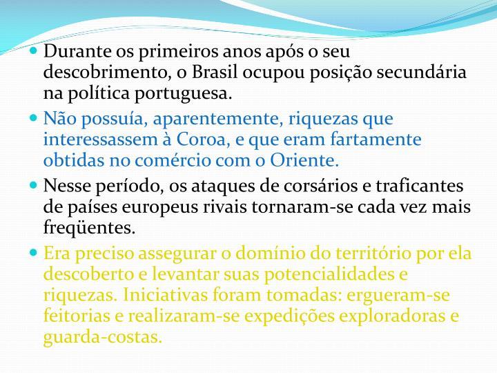 Durante os primeiros anos após o seu descobrimento, o Brasil ocupou posição secundária na política portuguesa.