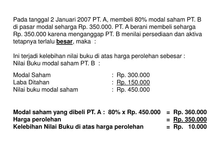 Pada tanggal 2 Januari 2007 PT. A, membeli 80% modal saham PT. B di pasar modal seharga Rp. 350.000.