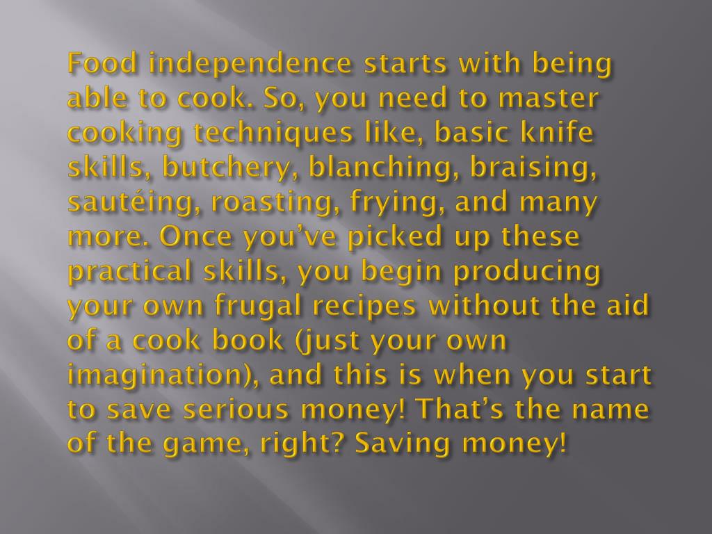Food independence starts with being able to cook. So, you need to master cooking techniques like, basic knife skills, butchery, blanching, braising, sautéing, roasting, frying, and many more. Once you've picked up these practical skills, you begin producing your own frugal recipes without the aid of a cook book (just your own imagination), and this is when you start to save serious money! That's the name of the game, right? Saving money!