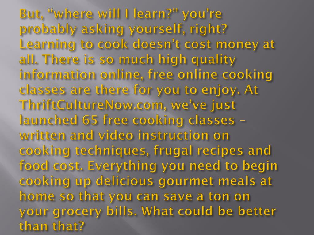 "But, ""where will I learn?"" you're probably asking yourself, right? Learning to cook doesn't cost money at all. There is so much high quality information online, free online cooking classes are there for you to enjoy. At ThriftCultureNow.com, we've just launched 65 free cooking classes – written and video instruction on cooking techniques, frugal recipes and food cost. Everything you need to begin cooking up delicious gourmet meals at home so that you can save a ton on your grocery bills. What could be better than that?"