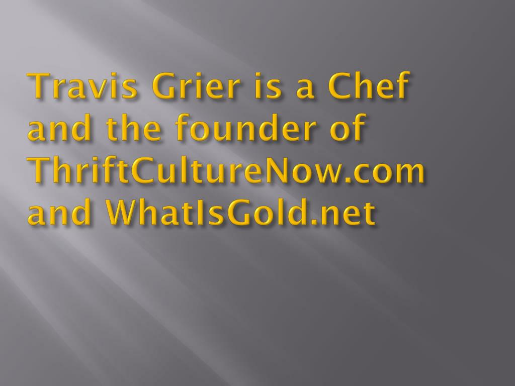 Travis Grier is a Chef and the founder of ThriftCultureNow.com and WhatIsGold.net