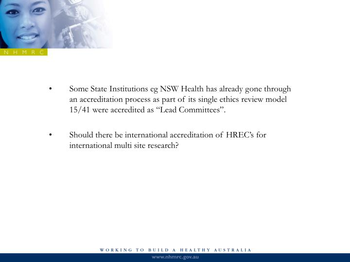 "Some State Institutions eg NSW Health has already gone through an accreditation process as part of its single ethics review model 15/41 were accredited as ""Lead Committees""."