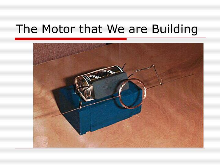 The Motor that We are Building