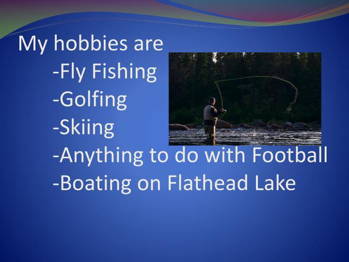 My hobbies are fly fishing golfing skiing anything to do with football boating on flathead lake