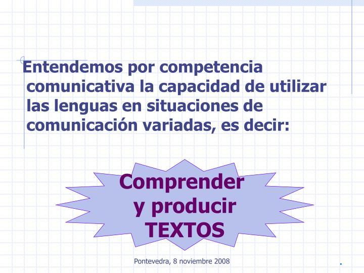 Entendemos por competencia comunicativa la capacidad de utilizar las lenguas en situaciones de comunicación variadas, es decir: