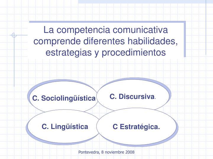 La competencia comunicativa comprende diferentes habilidades, estrategias y procedimientos
