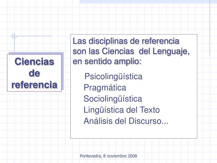 Las disciplinas de referencia son las Ciencias  del Lenguaje, en sentido amplio: