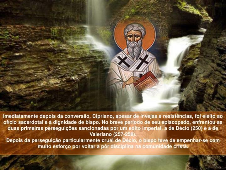 Imediatamente depois da conversão, Cipriano, apesar de invejas e resistências, foi eleito ao ofício sacerdotal e à dignidade de bispo. No breve período de seu episcopado, enfrentou as duas primeiras perseguições sancionadas por um edito imperial, a de Décio (250) e a de Valeriano (257-258).
