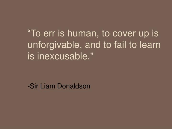 """To err is human, to cover up is unforgivable, and to fail to learn is inexcusable."""