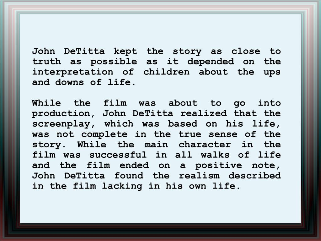 John DeTitta kept the story as close to truth as possible as it depended on the interpretation of children about the ups and downs of life.