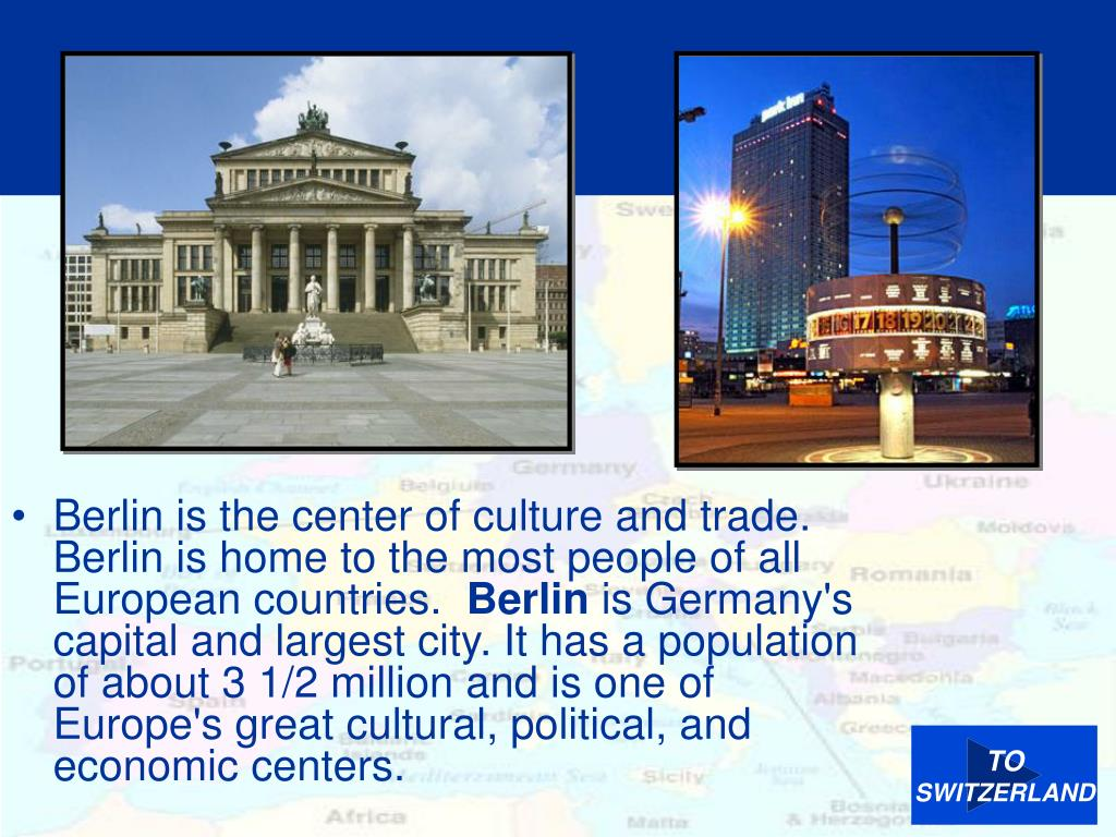 Berlin is the center of culture and trade.  Berlin is home to the most people of all European countries.