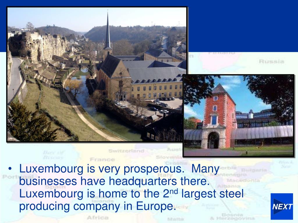 Luxembourg is very prosperous.  Many businesses have headquarters there.  Luxembourg is home to the 2