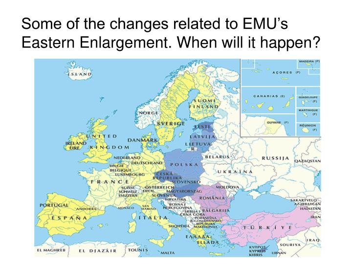 Some of the changes related to emu s eastern enlargement when will it happen