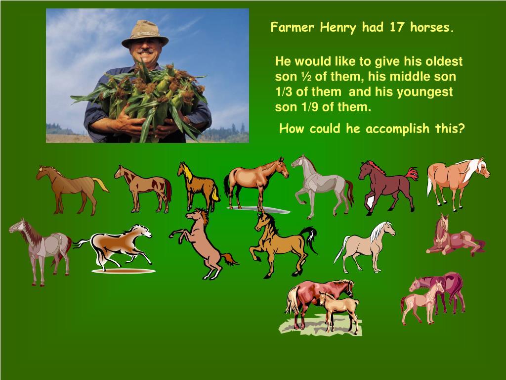 Farmer Henry had 17 horses.