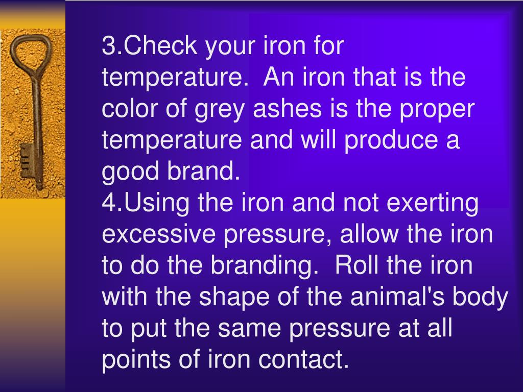 3.Check your iron for temperature. An iron that is the color of grey ashes is the proper temperature and will produce a good brand.