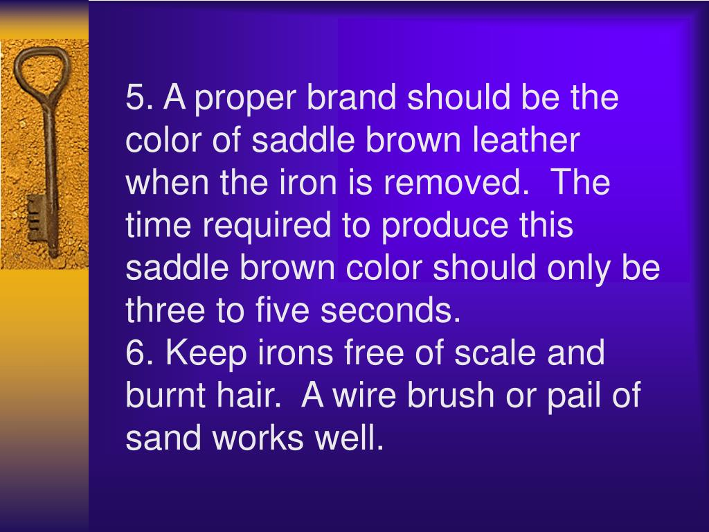 5. A proper brand should be the color of saddle brown leather when the iron is removed. The time required to produce this saddle brown color should only be three to five seconds.