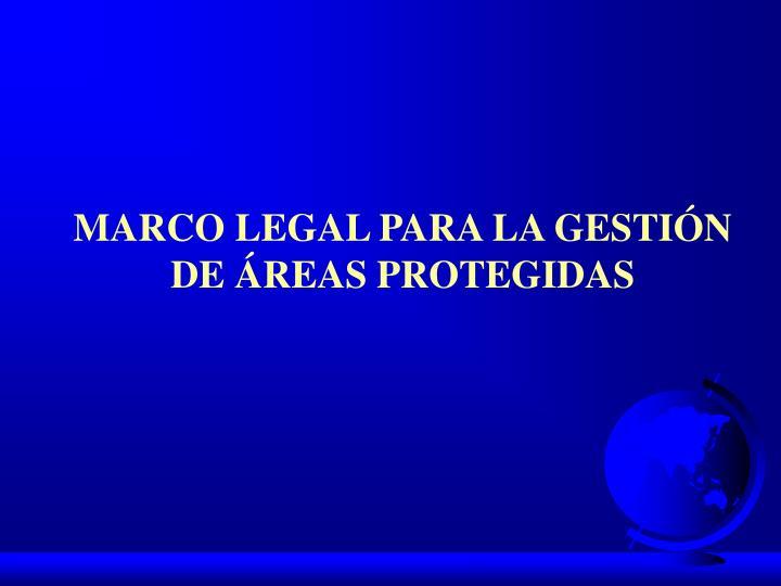 MARCO LEGAL PARA LA GESTIÓN DE ÁREAS PROTEGIDAS