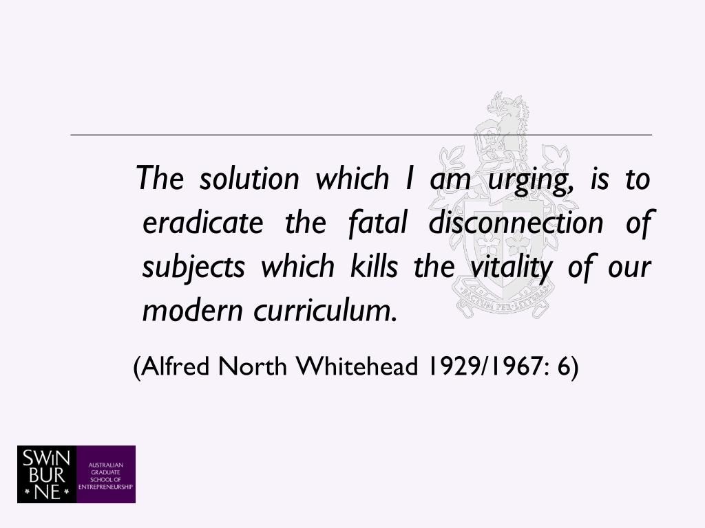 The solution which I am urging, is to eradicate the fatal disconnection of subjects which kills the vitality of our modern curriculum.