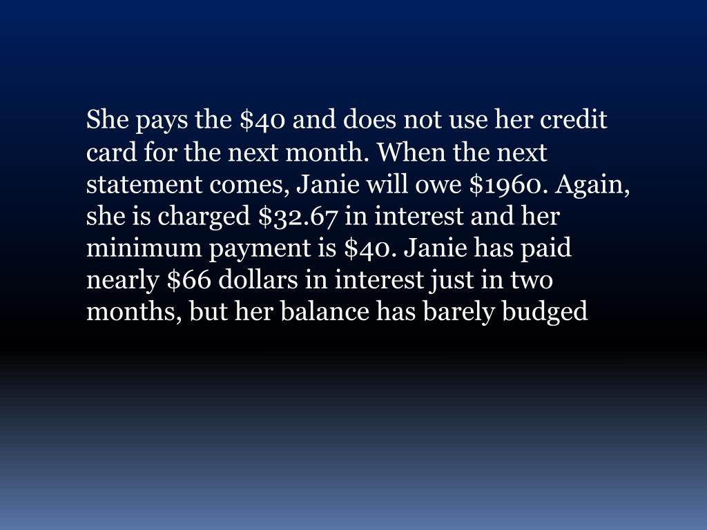 She pays the $40 and does not use her credit card for the next month. When the next statement comes, Janie will owe $1960. Again, she is charged $32.67 in interest and her minimum payment is $40. Janie has paid nearly $66 dollars in interest just in two months, but her balance has barely budged