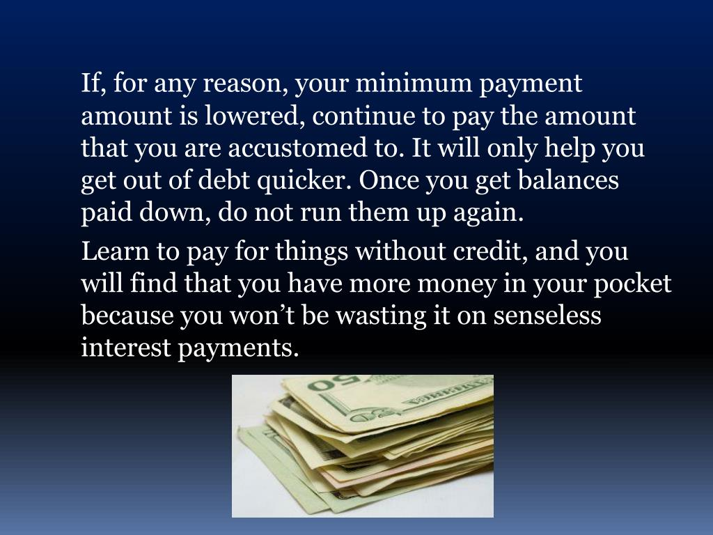If, for any reason, your minimum payment amount is lowered, continue to pay the amount that you are accustomed to. It will only help you get out of debt quicker. Once you get balances paid down, do not run them up again.
