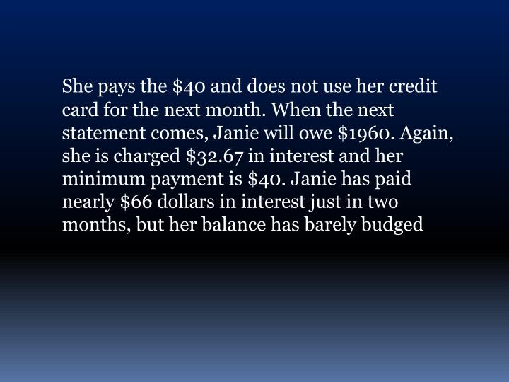 She pays the $40 and does not use her credit card for the next month. When the next statement comes,...