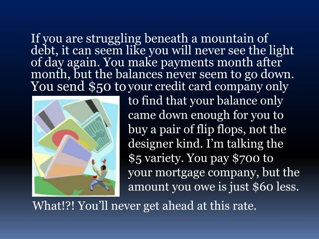 If you are struggling beneath a mountain of debt, it can seem like you will never see the light of day again. You make payments month after month, but the balances never seem to go down.