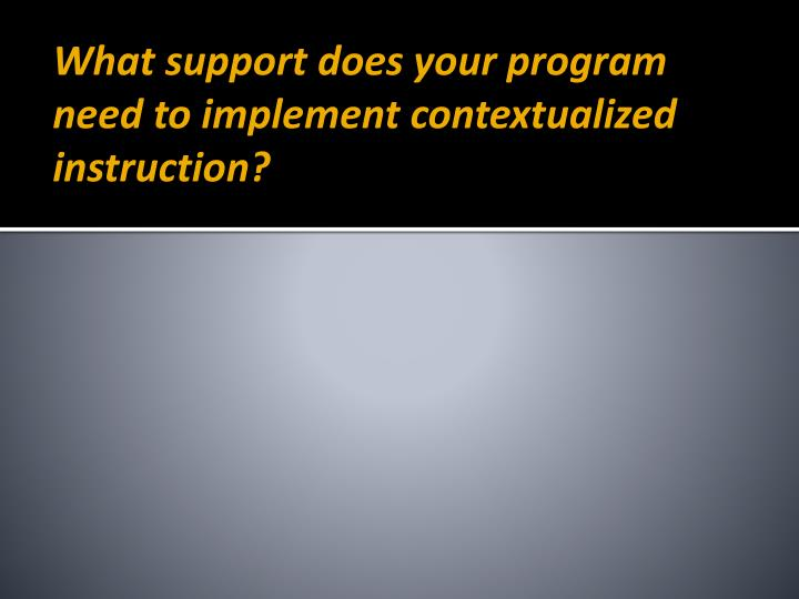 What support does your program need to implement contextualized instruction?