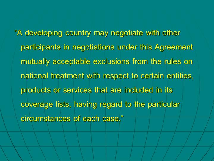 A developing country may negotiate with other participants in negotiations under this Agreement mutually acceptable exclusions from the rules on national treatment with respect to certain entities, products or services that are included in its coverage lists, having regard to the particular circumstances of each case.