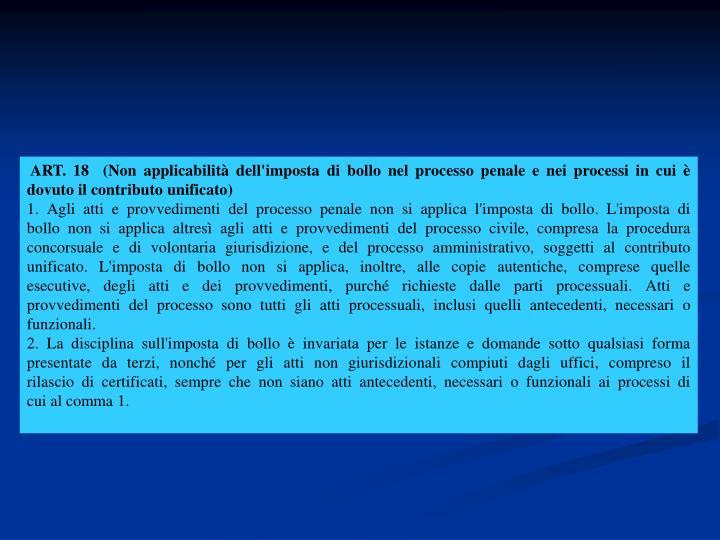 ART. 18  (Non applicabilità dell'imposta di bollo nel processo penale e nei processi in cui è dovuto il contributo unificato)