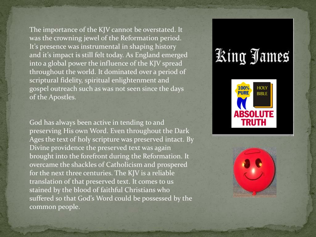 The importance of the KJV cannot be overstated. It was the crowning jewel of the Reformation period. It's presence was instrumental in shaping history and it's impact is still felt today. As England emerged into a global power the influence of the KJV spread throughout the world. It dominated over a period of scriptural fidelity, spiritual enlightenment and gospel outreach such as was not seen since the days of the Apostles.