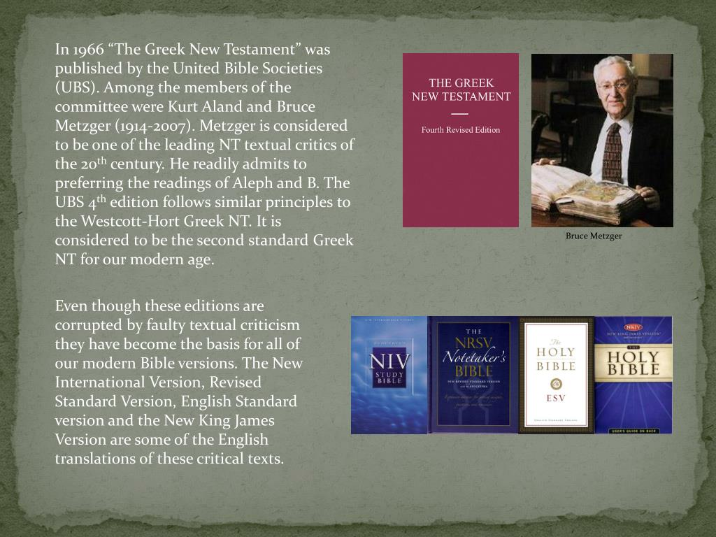 "In 1966 ""The Greek New Testament"" was published by the United Bible Societies (UBS). Among the members of the committee were Kurt Aland and Bruce Metzger (1914-2007). Metzger is considered to be one of the leading NT textual critics of the 20"