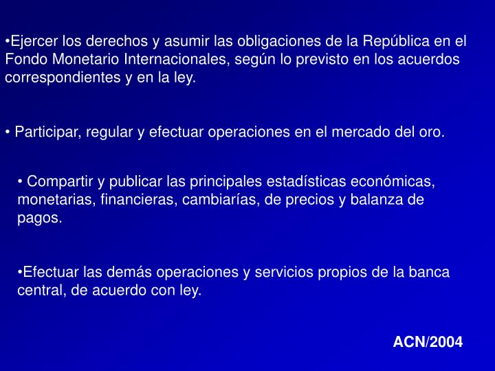 Ejercer los derechos y asumir las obligaciones de la República en el Fondo Monetario Internacionales, según lo previsto en los acuerdos correspondientes y en la ley.