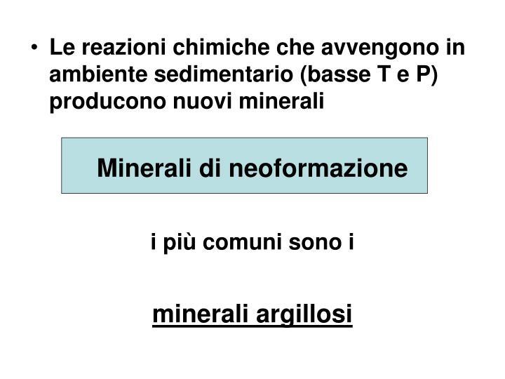 Le reazioni chimiche che avvengono in ambiente sedimentario (basse T e P) producono nuovi minerali