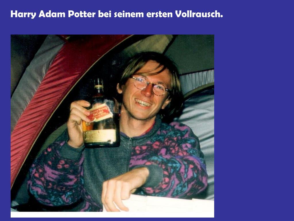 Harry Adam Potter bei seinem ersten Vollrausch.