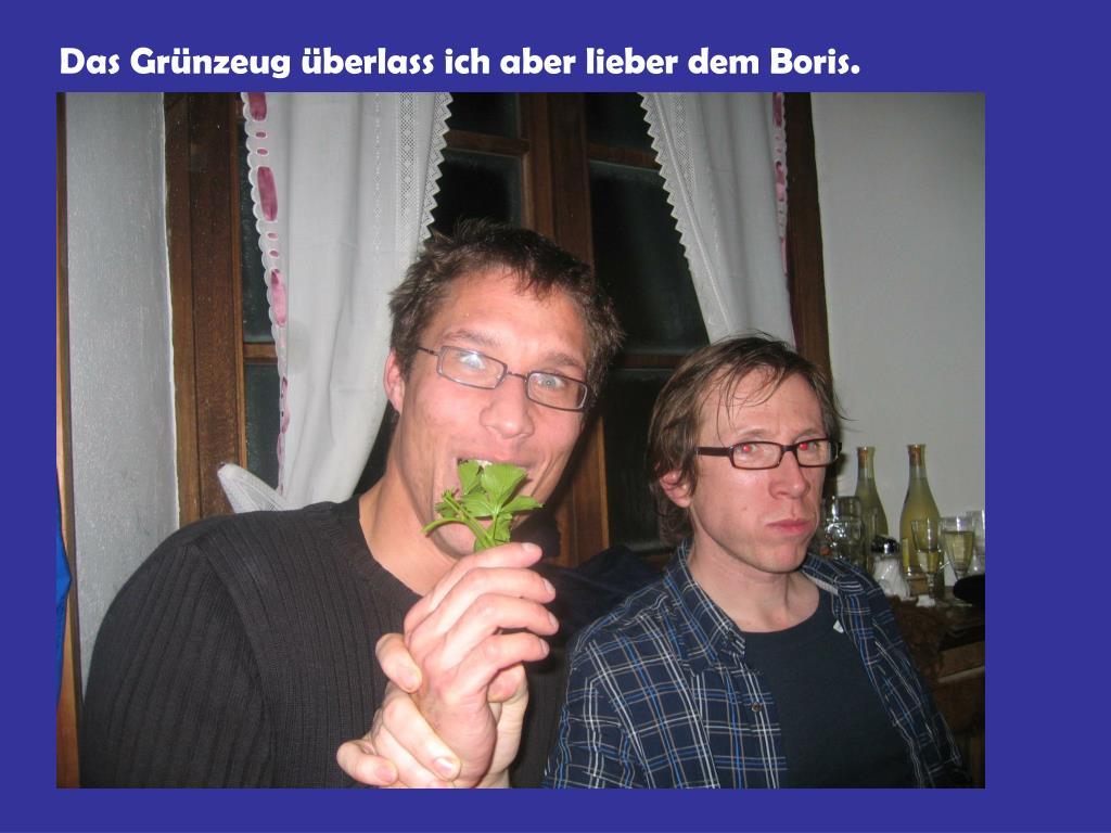 Das Grünzeug überlass ich aber lieber dem Boris.