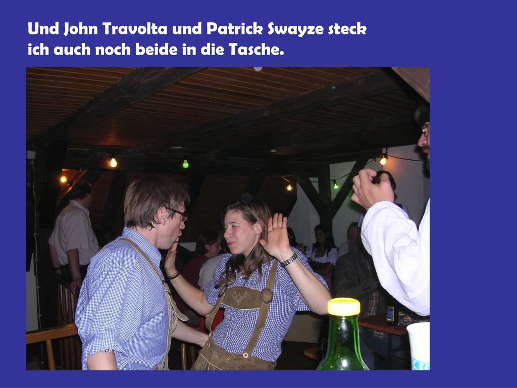 Und John Travolta und Patrick Swayze steck ich auch noch beide in die Tasche.
