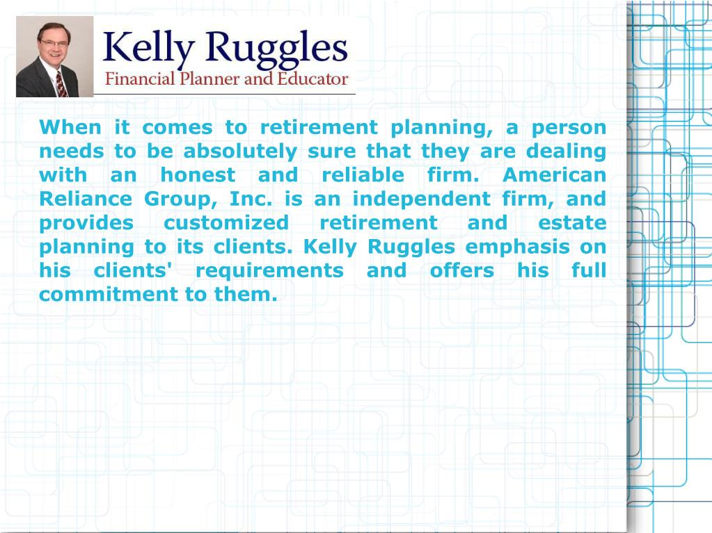 When it comes to retirement planning, a person needs to be absolutely sure that they are dealing with an honest and reliable firm. American Reliance Group, Inc. is an independent firm, and provides customized retirement and estate planning to its clients. Kelly Ruggles emphasis on his clients' requirements and offers his full commitment to them.