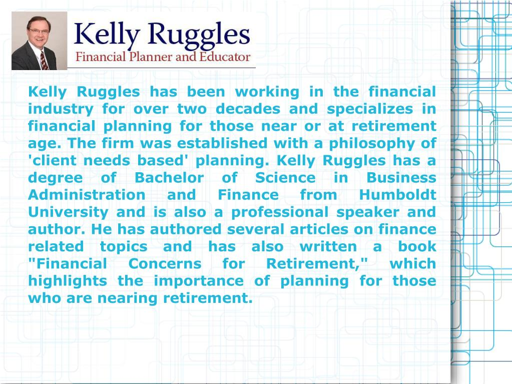 "Kelly Ruggles has been working in the financial industry for over two decades and specializes in financial planning for those near or at retirement age. The firm was established with a philosophy of 'client needs based' planning. Kelly Ruggles has a degree of Bachelor of Science in Business Administration and Finance from Humboldt University and is also a professional speaker and author. He has authored several articles on finance related topics and has also written a book ""Financial Concerns for Retirement,"" which highlights the importance of planning for those who are nearing retirement."