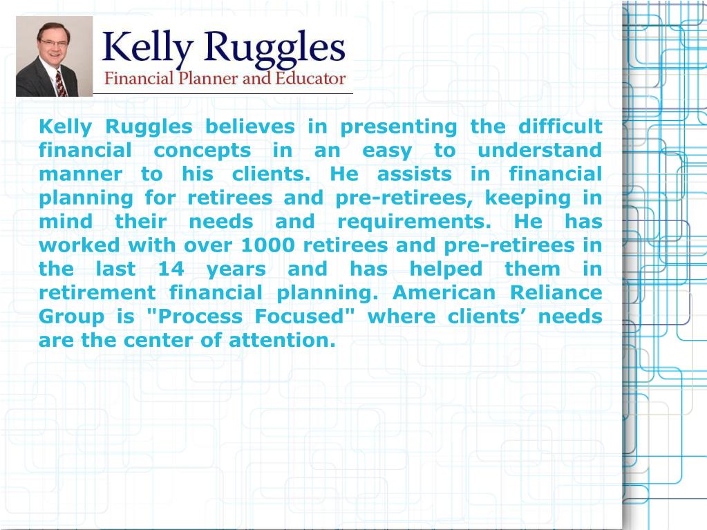 "Kelly Ruggles believes in presenting the difficult financial concepts in an easy to understand manner to his clients. He assists in financial planning for retirees and pre-retirees, keeping in mind their needs and requirements. He has worked with over 1000 retirees and pre-retirees in the last 14 years and has helped them in retirement financial planning. American Reliance Group is ""Process Focused"" where clients' needs are the center of attention."