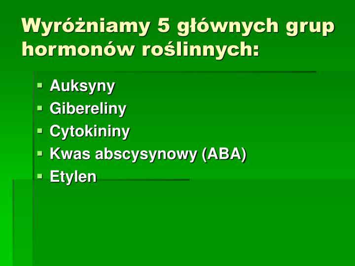 Wyróżniamy 5 głównych grup hormonów roślinnych: