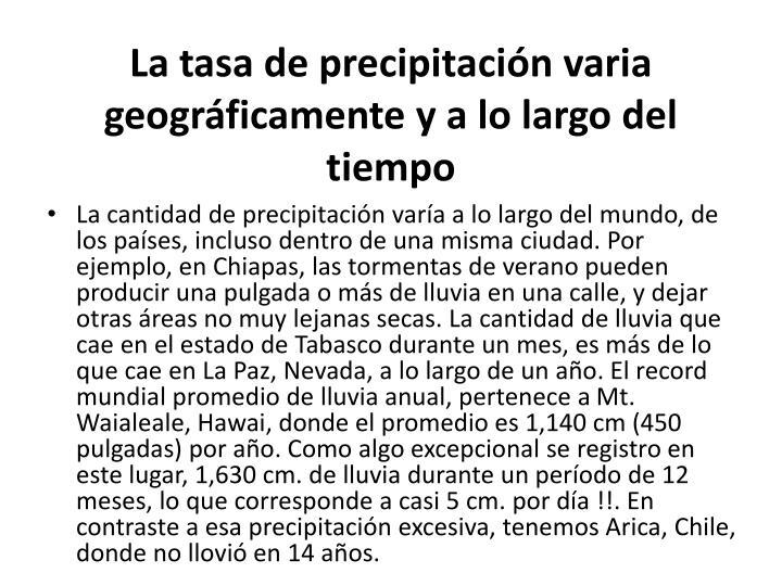 La tasa de precipitacin varia geogrficamente y a lo largo del tiempo
