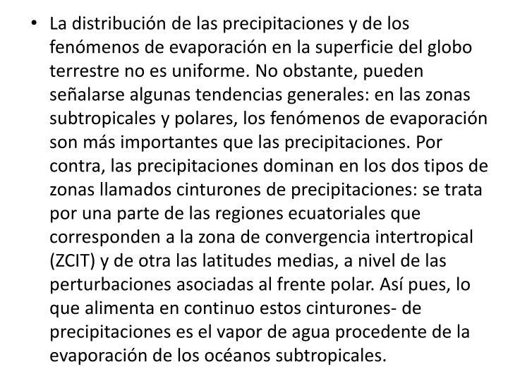 La distribucin de las precipitaciones y de los fenmenos de evaporacin en la superficie del globo terrestre no es uniforme. No obstante, pueden sealarse algunas tendencias generales: en las zonas subtropicales y polares, los fenmenos de evaporacin son ms importantes que las precipitaciones. Por contra, las precipitaciones dominan en los dos tipos de zonas llamados cinturones de precipitaciones: se trata por una parte de las regiones ecuatoriales que corresponden a la zona de convergencia intertropical (ZCIT) y de otra las latitudes medias, a nivel de las perturbaciones asociadas al frente polar. As pues, lo que alimenta en