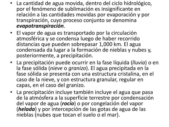 La cantidad de agua movida, dentro del ciclo hidrolgico, por el fenmeno de sublimacin es insignificante en relacin a las cantidades movidas por evaporacin y por transpiracin, cuyo proceso conjunto se denomina