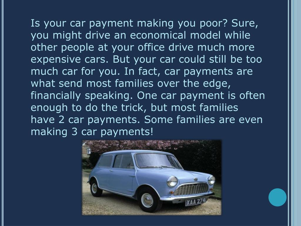 Is your car payment making you poor? Sure, you might drive an economical model while other people at your office drive much more expensive cars. But your car could still be too much car for you. In fact, car payments are what send most families over the edge, financially speaking. One car payment is often enough to do the trick, but most families have 2 car payments. Some families are even making 3 car payments!