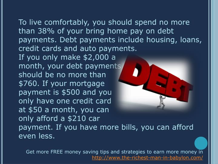 To live comfortably, you should spend no more than 38% of your bring home pay on debt payments. Debt...