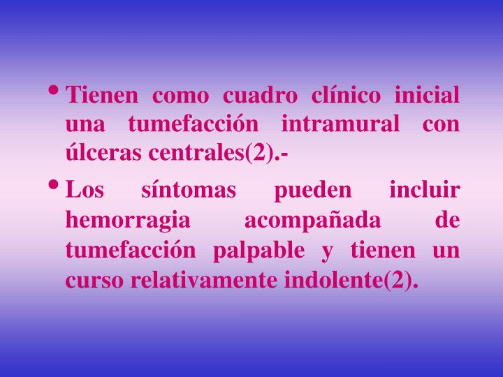 Tienen como cuadro clínico inicial  una tumefacción intramural con úlceras centrales(2).-