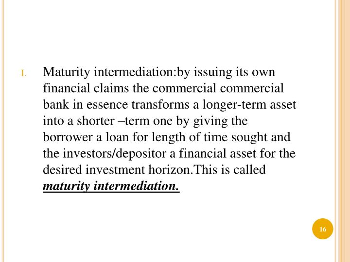 Maturity intermediation:by issuing its own financial claims the commercial commercial bank in essence transforms a longer-term asset into a shorter –term one by giving the borrower a loan for length of time sought and the investors/depositor a financial asset for the desired investment horizon.This is called