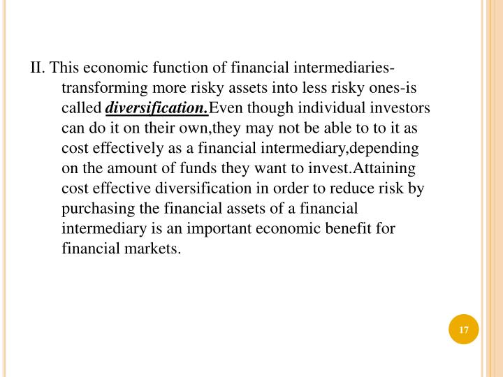 II. This economic function of financial intermediaries-transforming more risky assets into less risky ones-is called