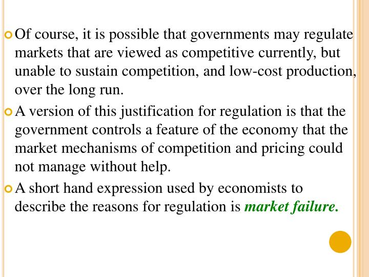 Of course, it is possible that governments may regulate markets that are viewed as competitive currently, but unable to sustain competition, and low-cost production, over the long run.
